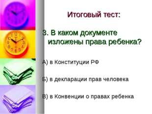 Итоговый тест: 3. В каком документе изложены права ребенка? А) в Конституции