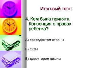 Итоговый тест: 4. Кем была принята Конвенция о правах ребенка? А) президентом