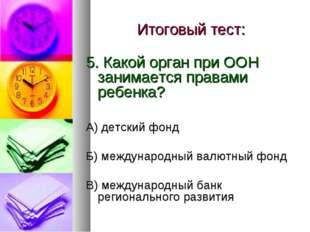 Итоговый тест: 5. Какой орган при ООН занимается правами ребенка? А) детский