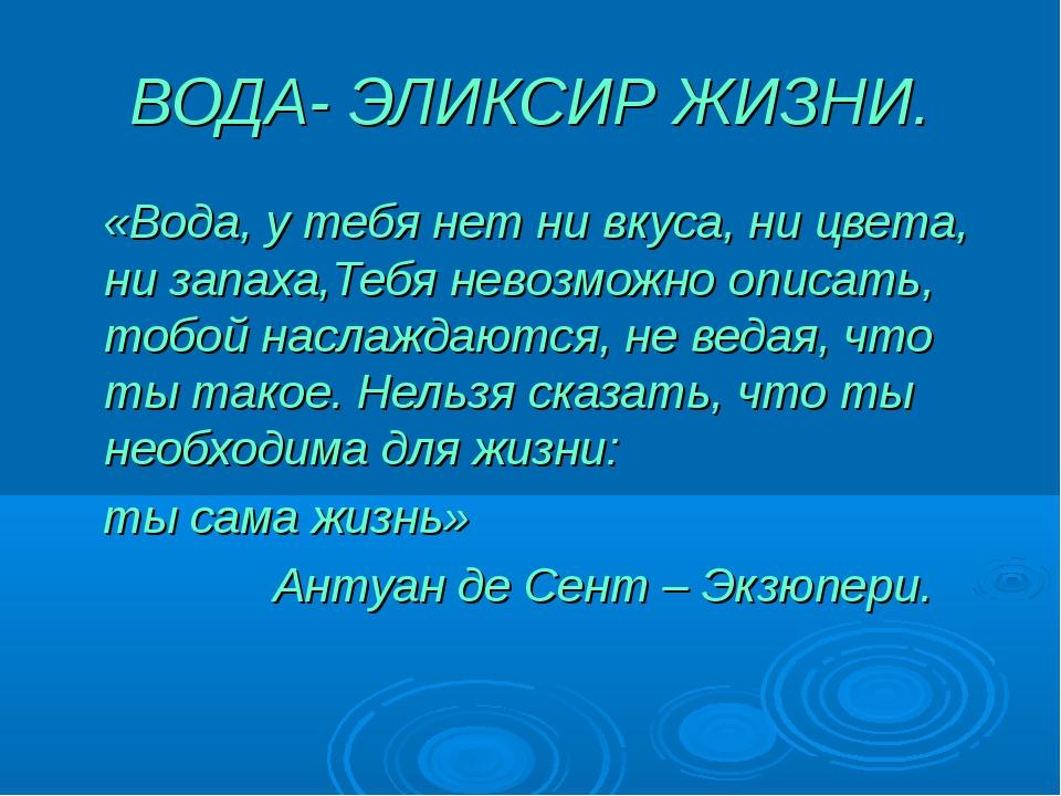 ВОДА- ЭЛИКСИР ЖИЗНИ. «Вода, у тебя нет ни вкуса, ни цвета, ни запаха,Тебя нев...
