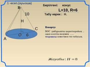 В А С О 10 6 Н L=10, R=6 Табу керек : Н. Берілгені: конус Ескерту: ВОС үшбұры
