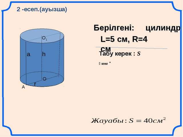 А О О1 а h r 2 -есеп.(ауызша) Берілгені: цилиндр Табу керек : S қима . L=5 см...