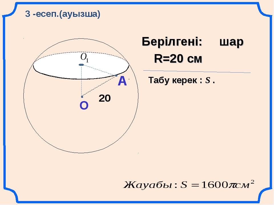А О 20 Берілгені: шар Табу керек : S . R=20 см 3 -есеп.(ауызша)