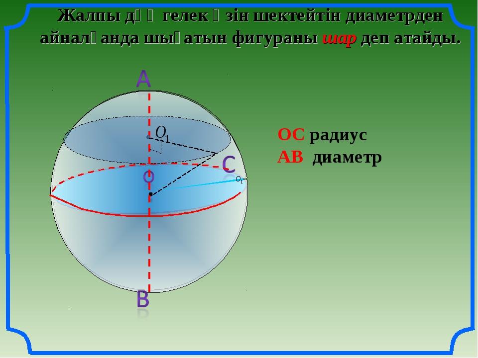 О Жалпы дөңгелек өзін шектейтін диаметрден айналғанда шығатын фигураны шар де...