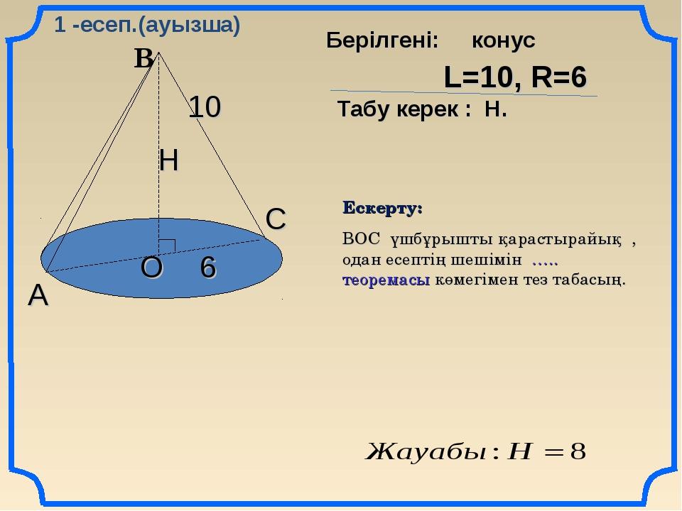 В А С О 10 6 Н L=10, R=6 Табу керек : Н. Берілгені: конус Ескерту: ВОС үшбұры...