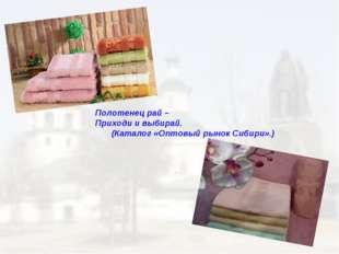 Полотенец рай – Приходи и выбирай. (Каталог «Оптовый рынок Сибири».)