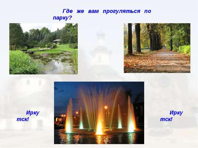 Где же вам прогуляться по парку? Иркутск! Иркутск!