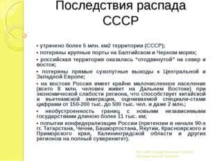 Последствия распада СССР • утрачено более 5 млн. км2 территории (СССР); • пот