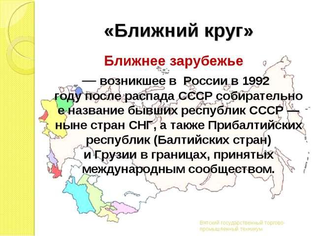 «Ближний круг» Ближнее зарубежье — возникшее в Россиив1992 годупослерас...