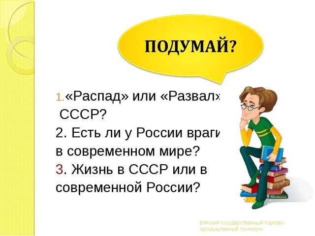 «Распад» или «Развал» СССР? 2. Есть ли у России враги в современном мире? 3....