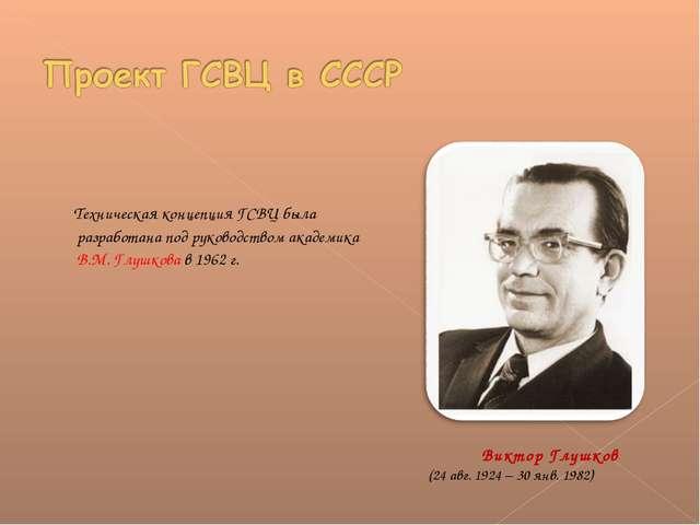 Техническая концепция ГСВЦ была разработана под руководством академика В.М....