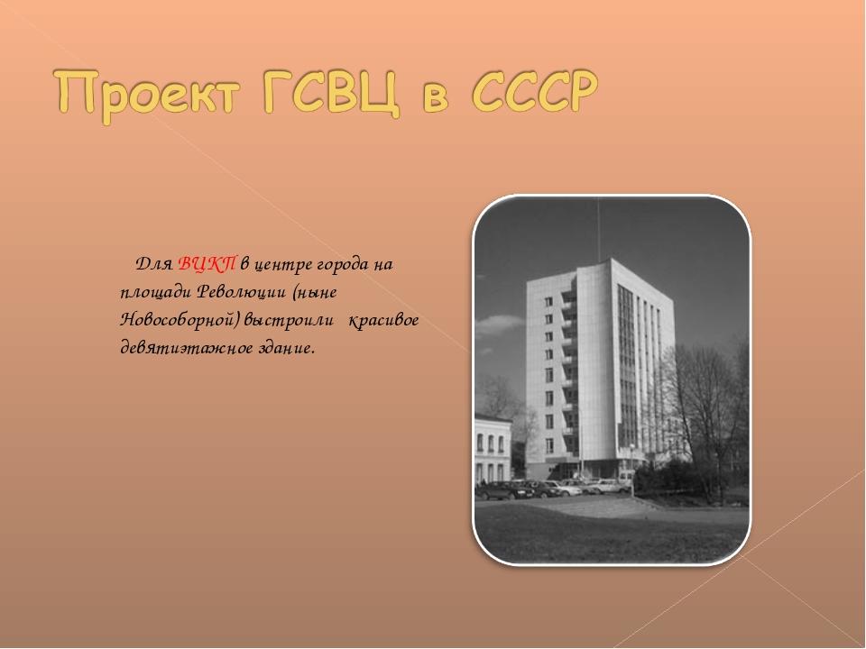 Для ВЦКП в центре города на площади Революции (ныне Новособорной) выстроили...