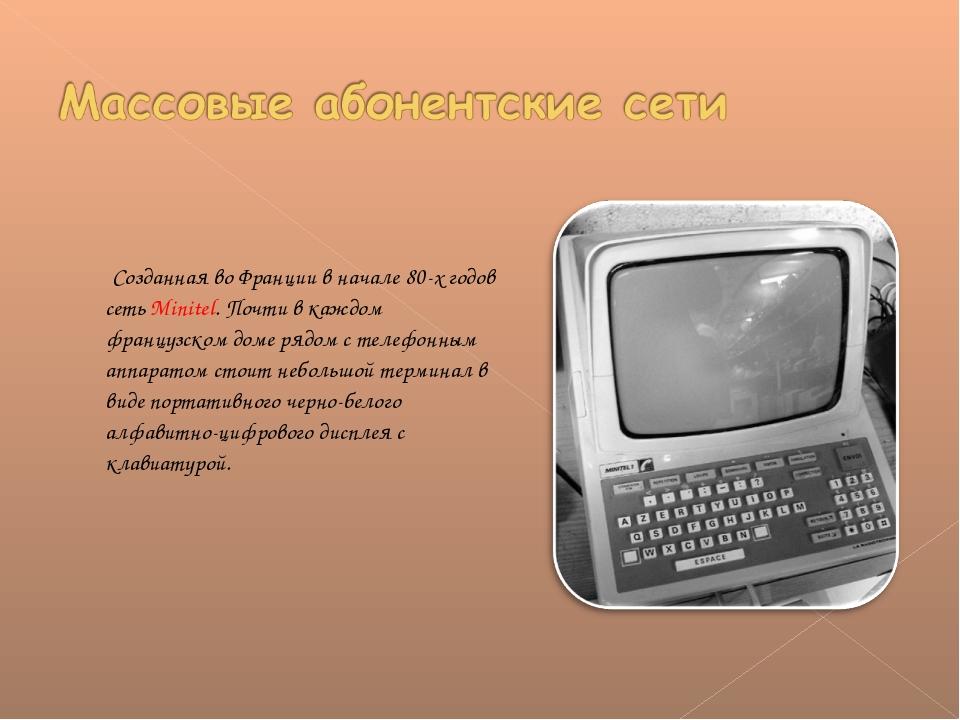 Созданная во Франции в начале 80-х годов сеть Minitel. Почти в каждом францу...