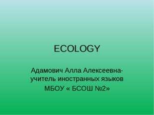 ECOLOGY Адамович Алла Алексеевна-учитель иностранных языков МБОУ « БСОШ №2»