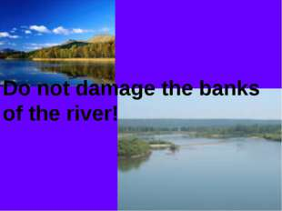 Do not damage the banks of the river!