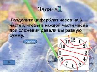 Задача Разделите циферблат часов на 6 частей, чтобы в каждой части числа при