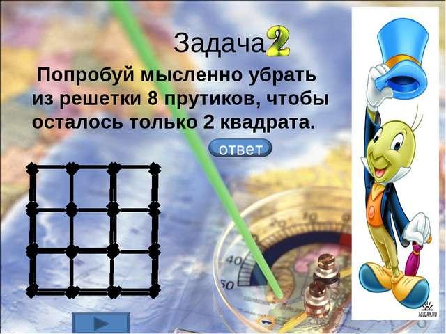 Задача Попробуй мысленно убрать из решетки 8 прутиков, чтобы осталось только...