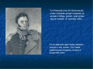 Н.Н.Раевский (отец М.Н.Волконской), узнав о решении дочери следовать за мужем