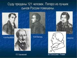 Суду преданы 121 человек. Пятеро из лучших сынов России повешены. К.Ф.РЫЛЕЕВ