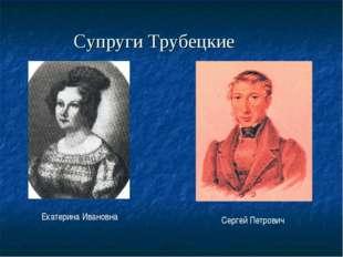 Супруги Трубецкие Екатерина Ивановна Сергей Петрович