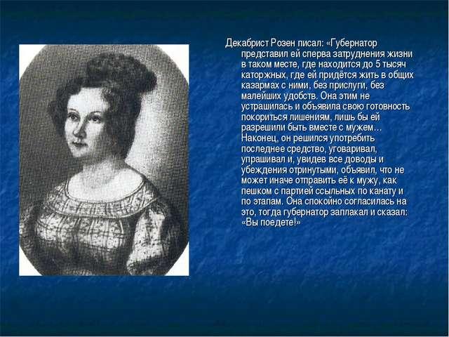 Декабрист Розен писал: «Губернатор представил ей сперва затруднения жизни в т...