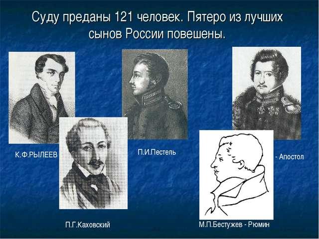 Суду преданы 121 человек. Пятеро из лучших сынов России повешены. К.Ф.РЫЛЕЕВ...