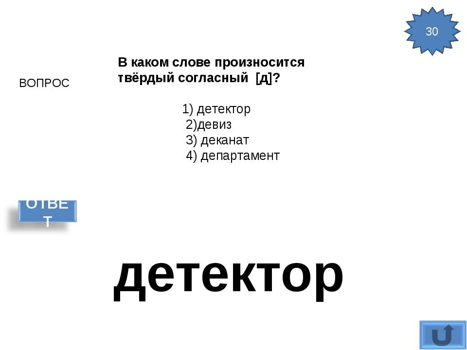 ВОПРОС 30 детектор В каком слове произносится твёрдый согласный [д]? 1) дете...
