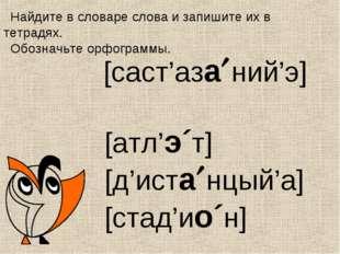 [саст'азаний'э] [атл'э´т] [д'истанцый'а] [стад'ио´н] Найдите в словаре сло
