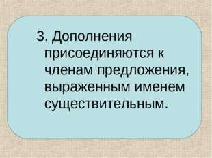 3. Дополнения присоединяются к членам предложения, выраженным именем существи