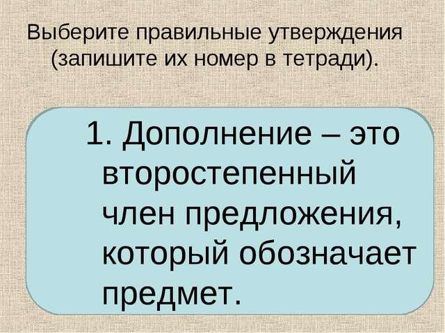 Выберите правильные утверждения (запишите их номер в тетради). Дополнение – э...