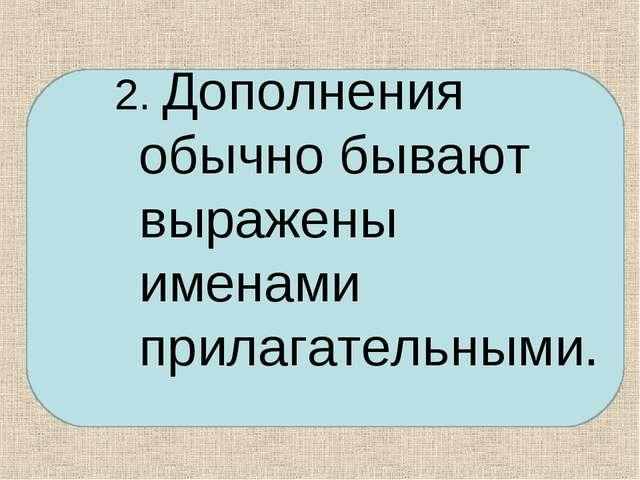 2. Дополнения обычно бывают выражены именами прилагательными.