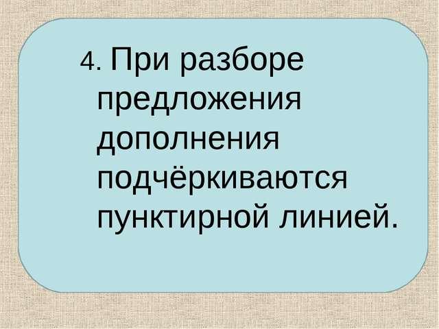 4. При разборе предложения дополнения подчёркиваются пунктирной линией.