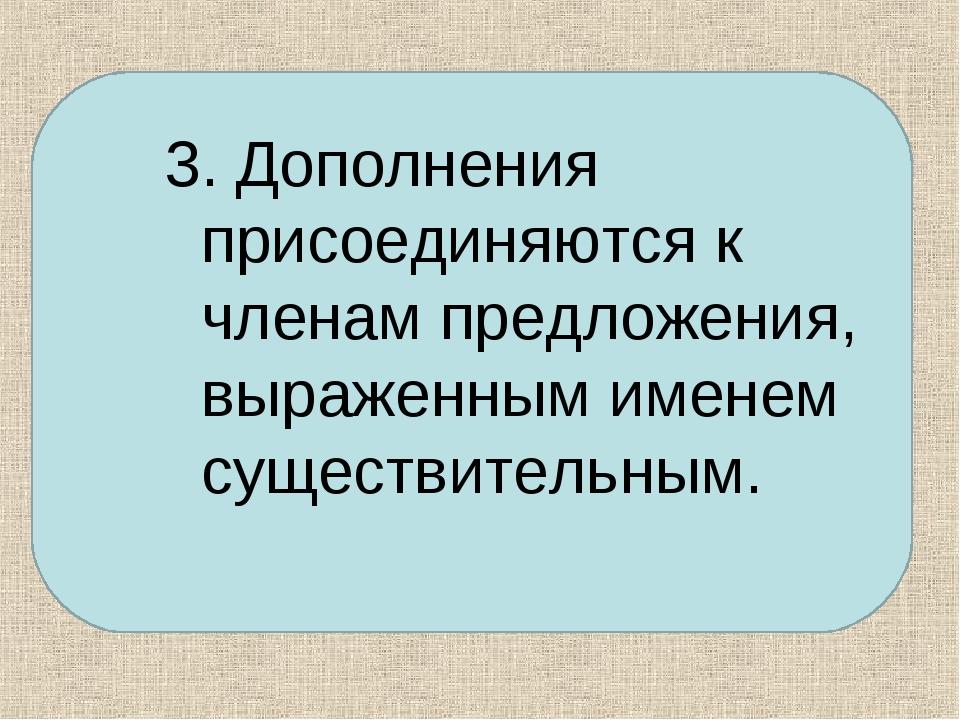 3. Дополнения присоединяются к членам предложения, выраженным именем существи...