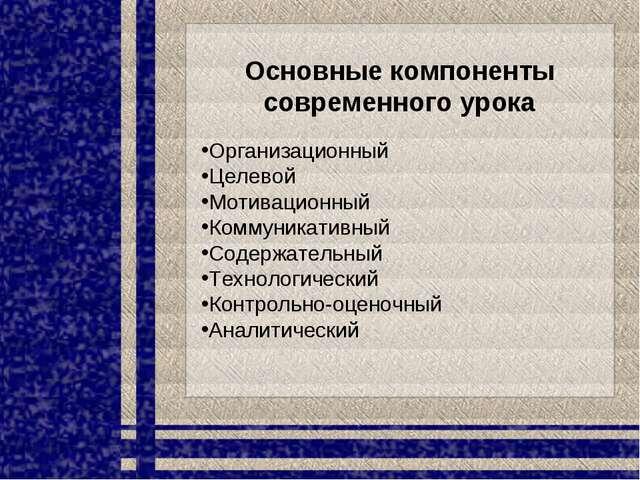 Основные компоненты современного урока Организационный Целевой Мотивационный...