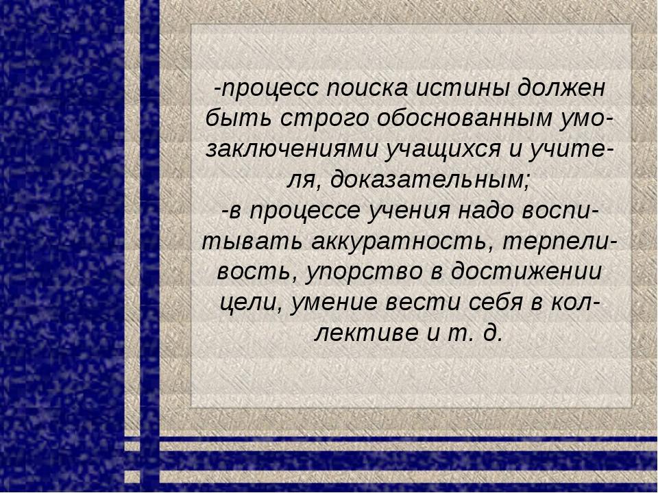 -процесс поиска истины должен быть строго обоснованным умо-заключениями учащи...