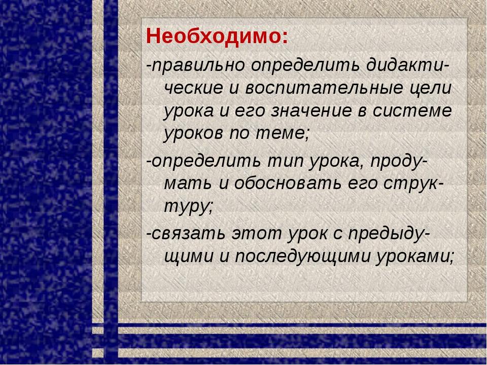 Необходимо: -правильно определить дидакти-ческие и воспитательные цели урока...