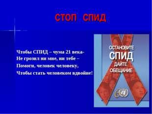 СТОП СПИД Чтобы СПИД – чума 21 века- Не грозил ни мне, ни тебе – Помоги, чело