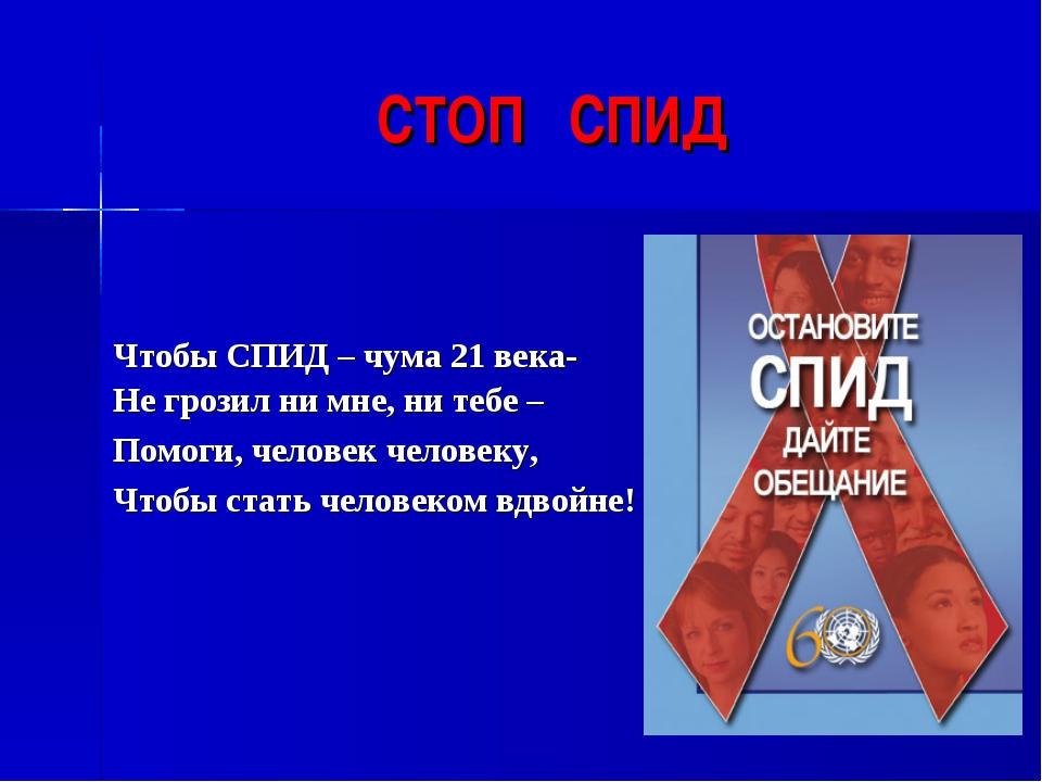 СТОП СПИД Чтобы СПИД – чума 21 века- Не грозил ни мне, ни тебе – Помоги, чело...
