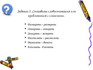 Задание 2. Составить словосочетания или предложения с глаголами. Растирать –