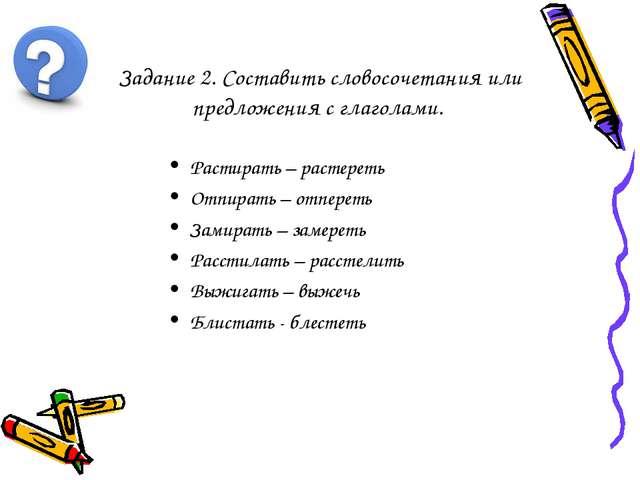 Задание 2. Составить словосочетания или предложения с глаголами. Растирать –...