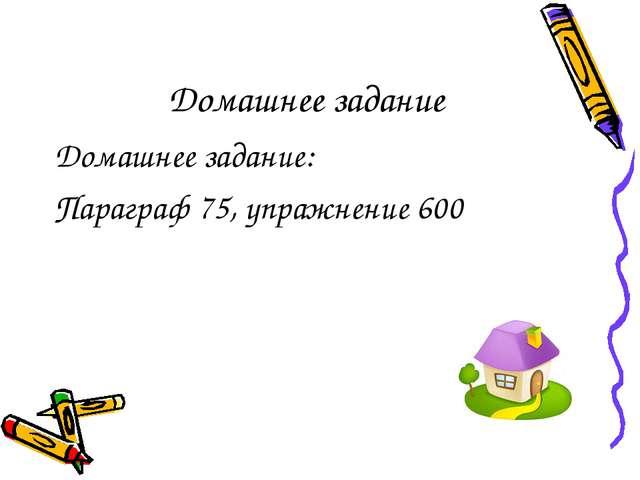 Домашнее задание Домашнее задание: Параграф 75, упражнение 600
