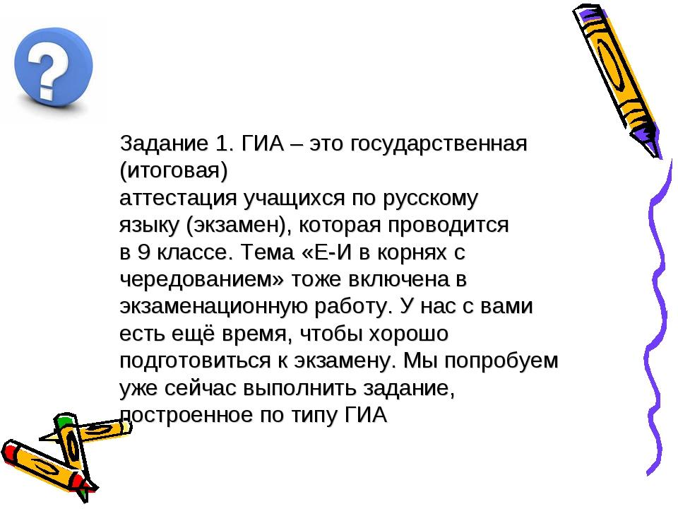 Задание 1. ГИА – это государственная (итоговая) аттестация учащихся по русск...