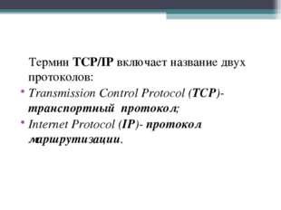 Термин TCP/IP включает название двух протоколов: Transmission Control Protoc