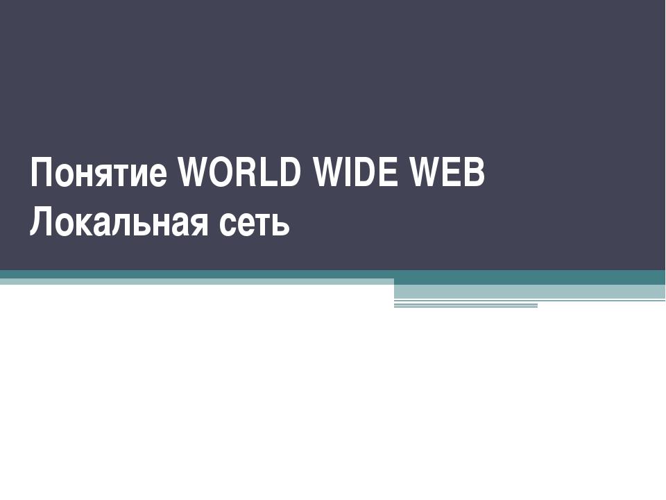 Понятие WORLD WIDE WEB Локальная сеть