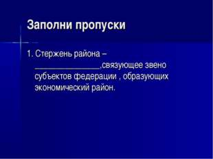 Заполни пропуски 1. Стержень района –_______________,связующее звено субъекто