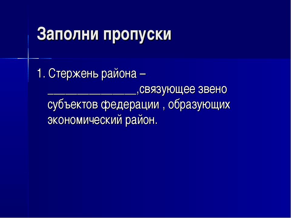 Заполни пропуски 1. Стержень района –_______________,связующее звено субъекто...