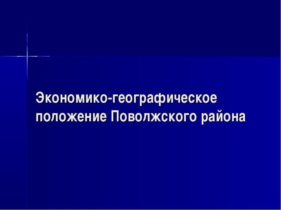 Экономико-географическое положение Поволжского района