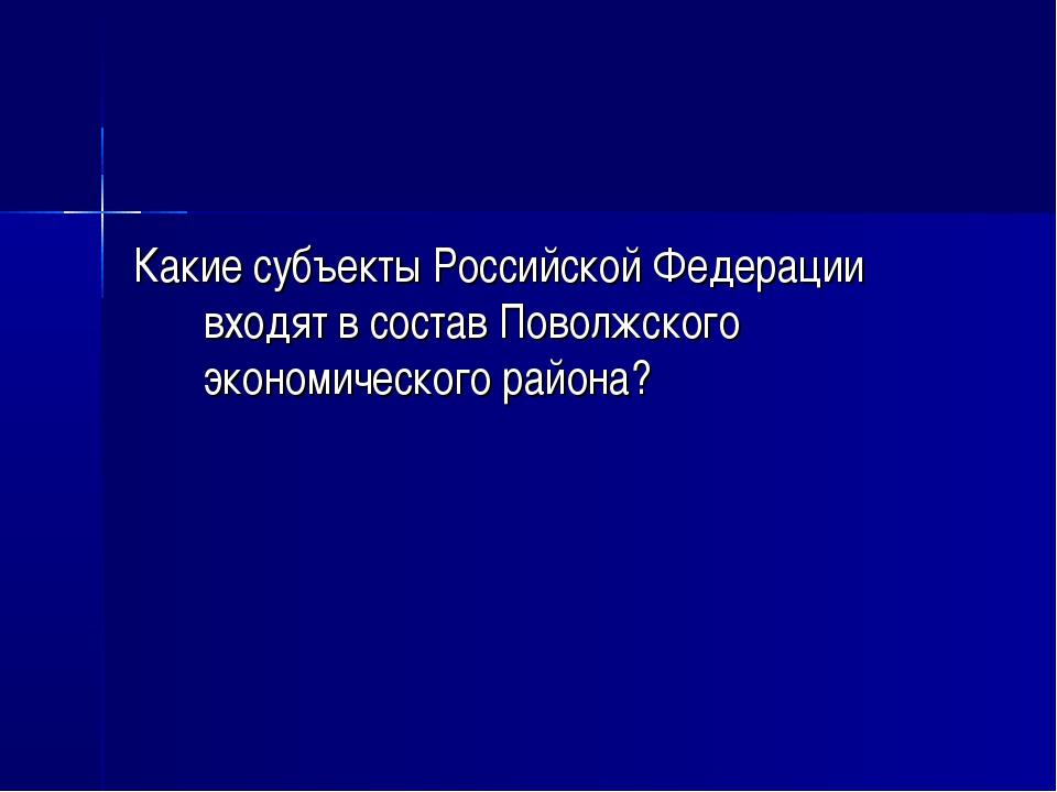 Какие субъекты Российской Федерации входят в состав Поволжского экономическог...