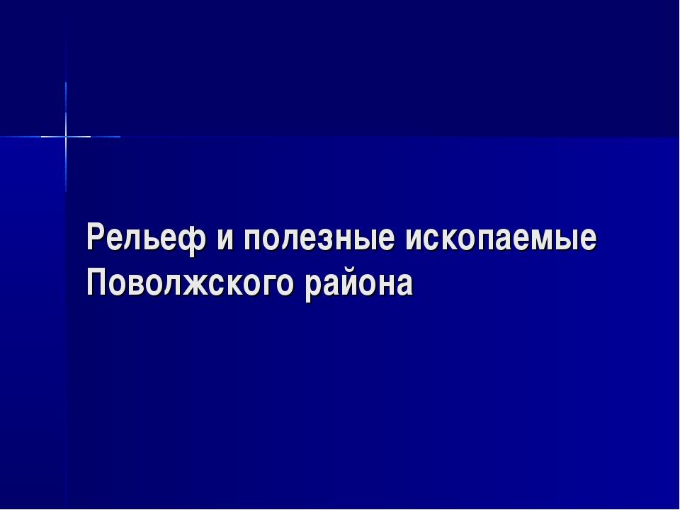 Рельеф и полезные ископаемые Поволжского района