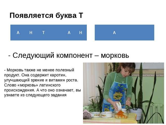 Появляется буква Т - Следующий компонент – морковь - Морковь также не менее п...